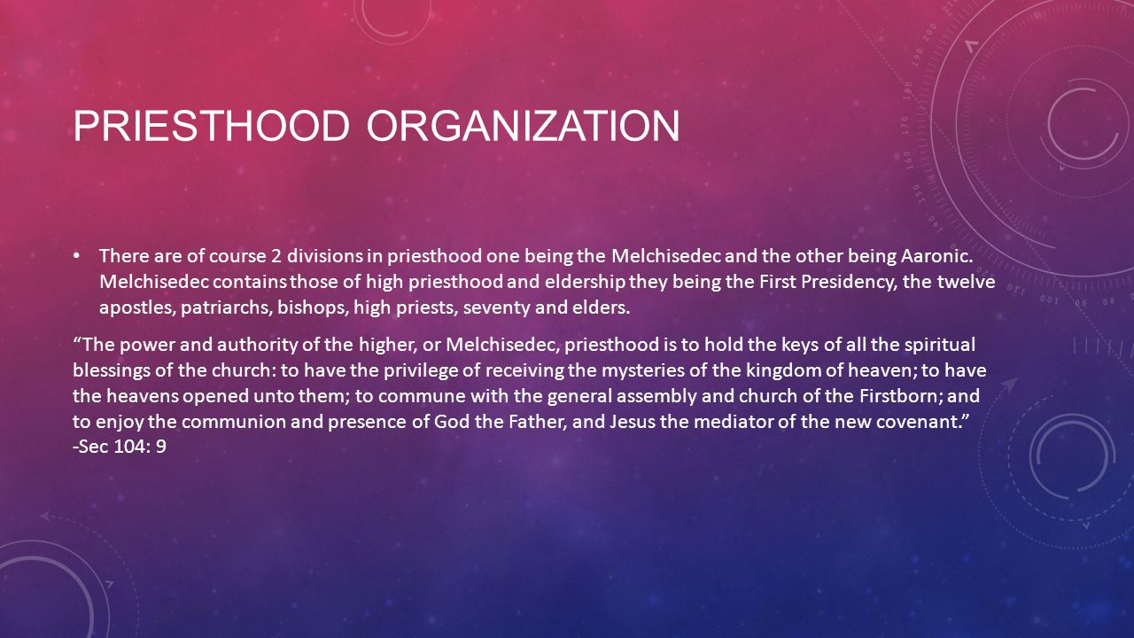 PRIESTHOOD ORGANIZATION There are of course 2 divisions in priesthood one being the Melchisedec and the other being Aaronic.