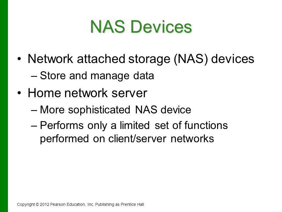 NAS Devices Network attached storage (NAS) devices – –Store and manage data Home network server – –More sophisticated NAS device – –Performs only a li