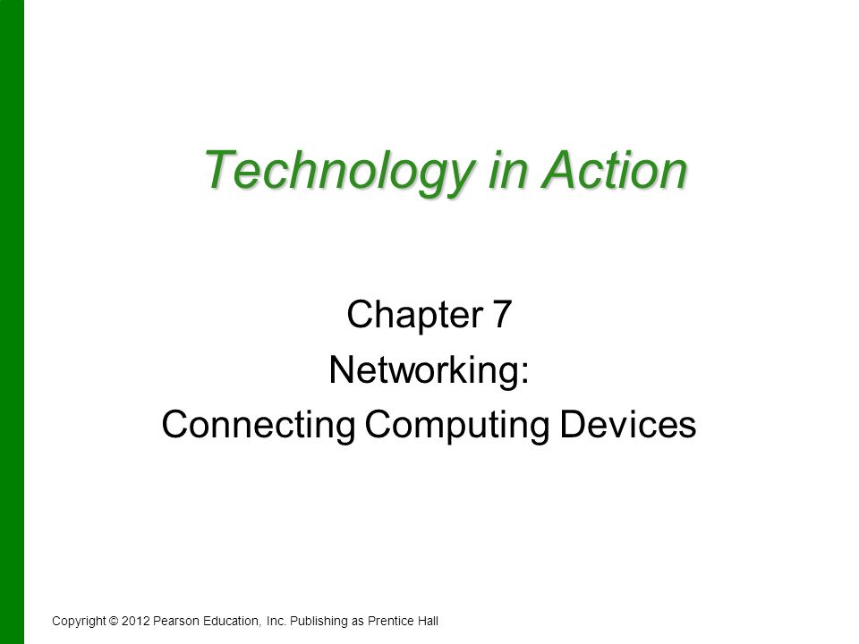 Technology in Action Chapter 7 Networking: Connecting Computing Devices Copyright © 2012 Pearson Education, Inc. Publishing as Prentice Hall