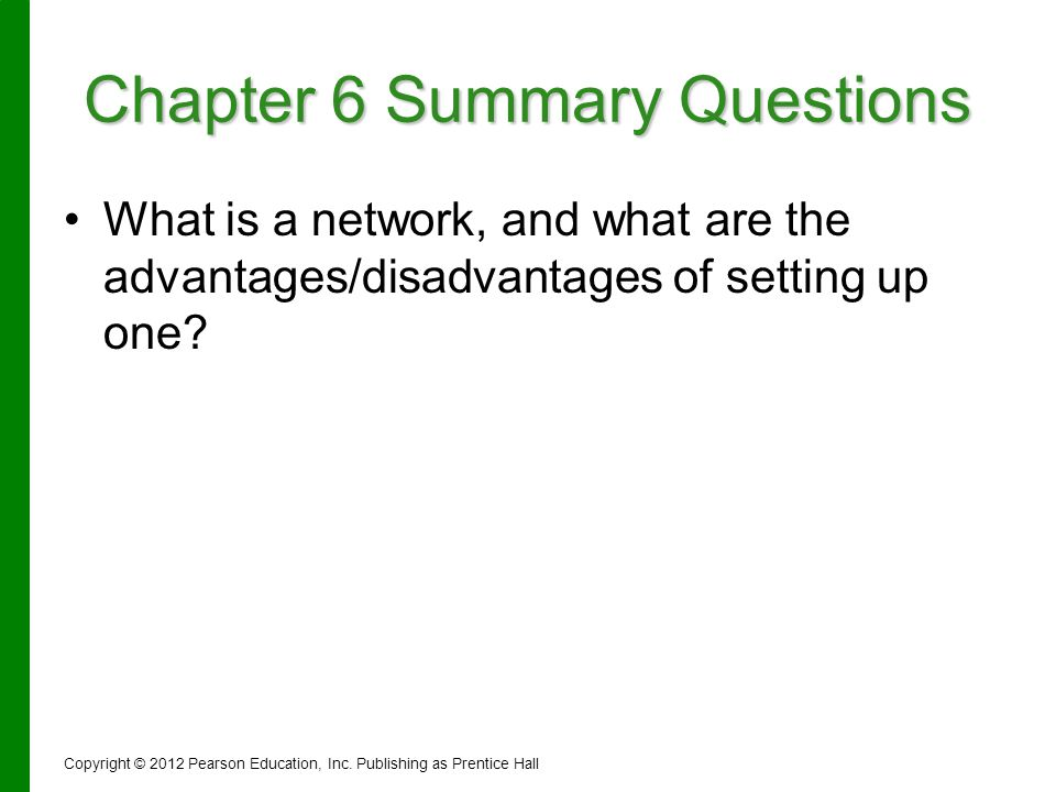 Chapter 6 Summary Questions What is a network, and what are the advantages/disadvantages of setting up one? Copyright © 2012 Pearson Education, Inc. P