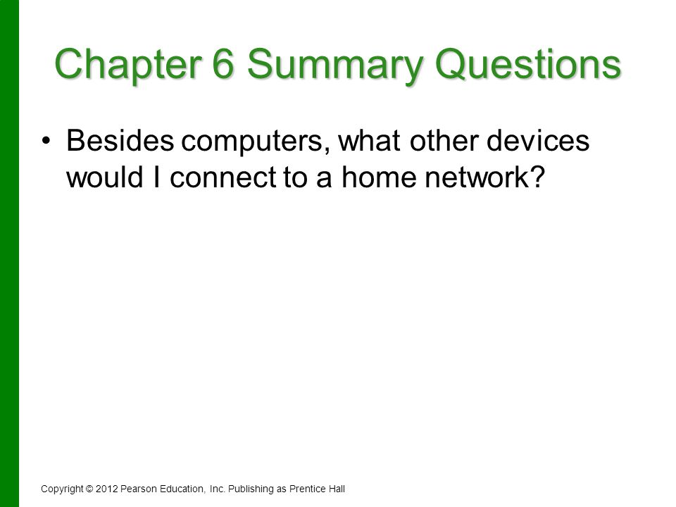 Chapter 6 Summary Questions Besides computers, what other devices would I connect to a home network? Copyright © 2012 Pearson Education, Inc. Publishi
