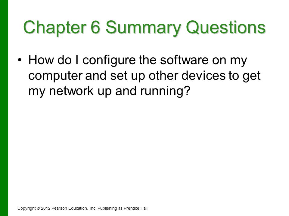 Chapter 6 Summary Questions How do I configure the software on my computer and set up other devices to get my network up and running? Copyright © 2012