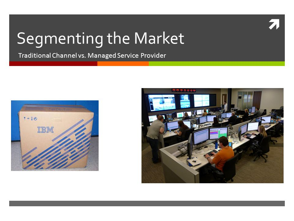  Segmenting the Market Traditional Channel vs. Managed Service Provider