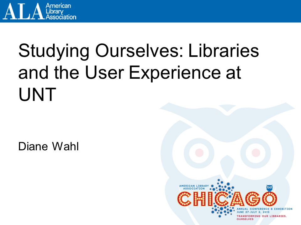 Studying Ourselves: Libraries and the User Experience at UNT Diane Wahl