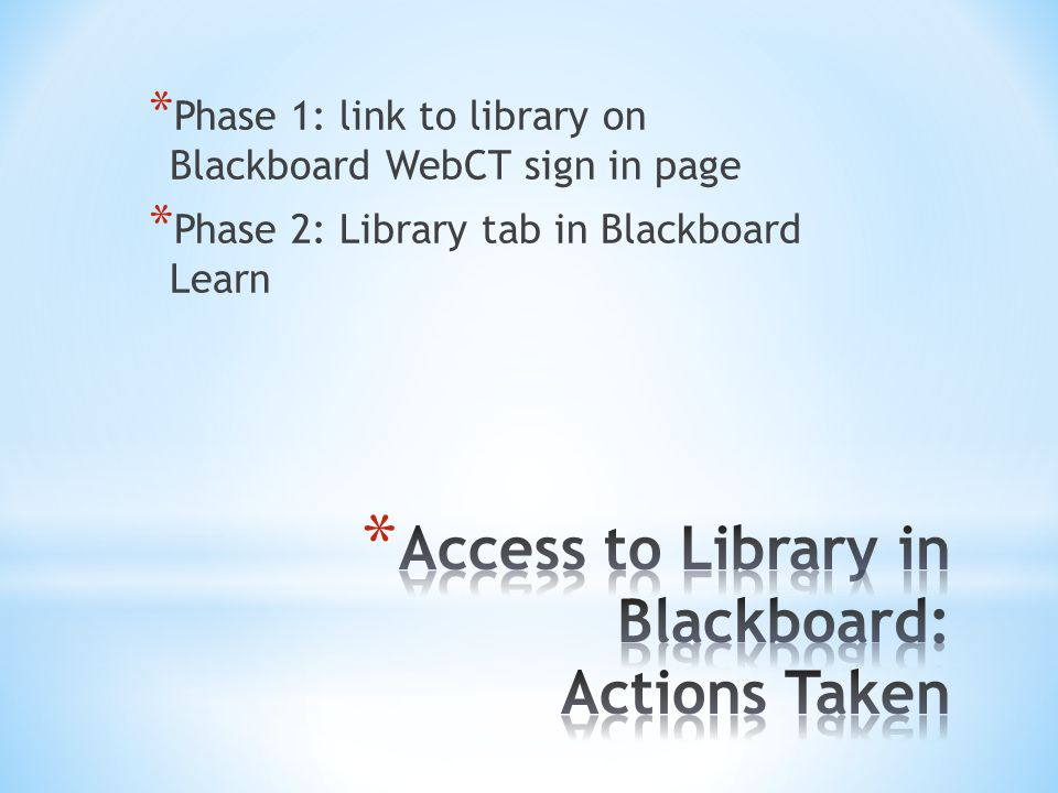 * Phase 1: link to library on Blackboard WebCT sign in page * Phase 2: Library tab in Blackboard Learn