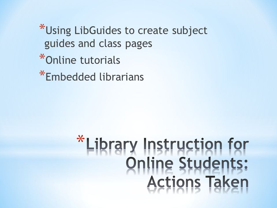 * Using LibGuides to create subject guides and class pages * Online tutorials * Embedded librarians