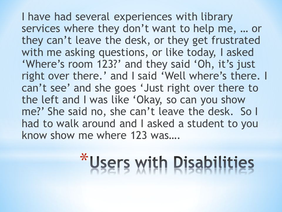 I have had several experiences with library services where they don't want to help me, … or they can't leave the desk, or they get frustrated with me asking questions, or like today, I asked 'Where's room 123 ' and they said 'Oh, it's just right over there.' and I said 'Well where's there.