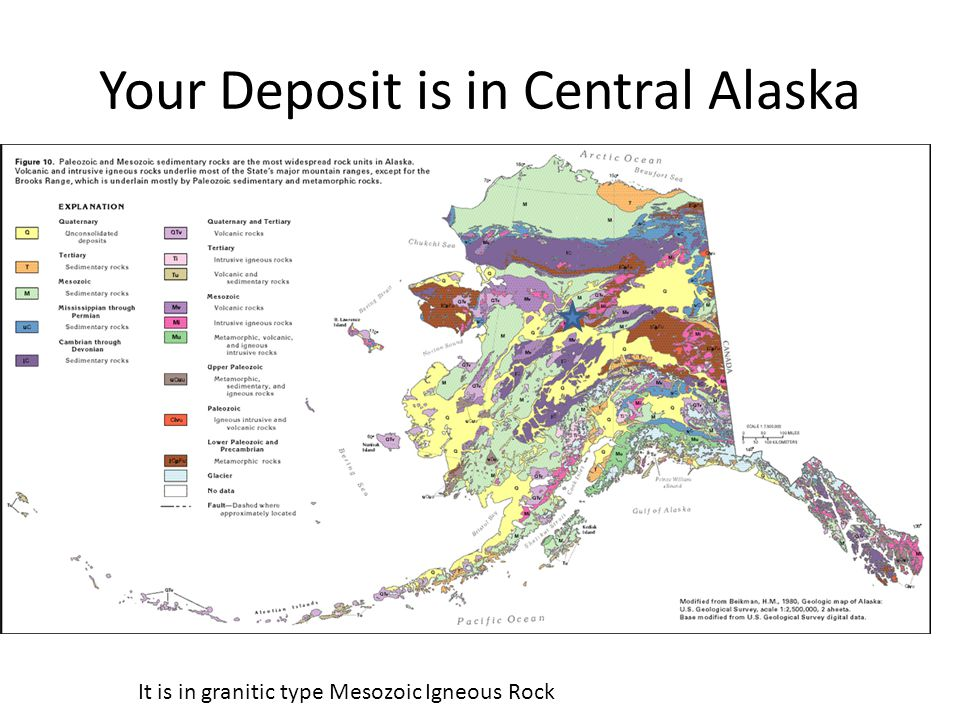 Your Deposit is in Central Alaska It is in granitic type Mesozoic Igneous Rock