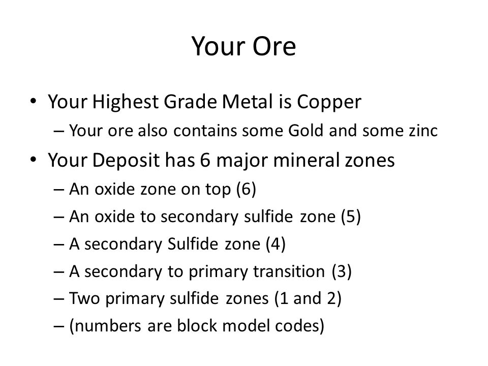 Your Ore Your Highest Grade Metal is Copper – Your ore also contains some Gold and some zinc Your Deposit has 6 major mineral zones – An oxide zone on top (6) – An oxide to secondary sulfide zone (5) – A secondary Sulfide zone (4) – A secondary to primary transition (3) – Two primary sulfide zones (1 and 2) – (numbers are block model codes)