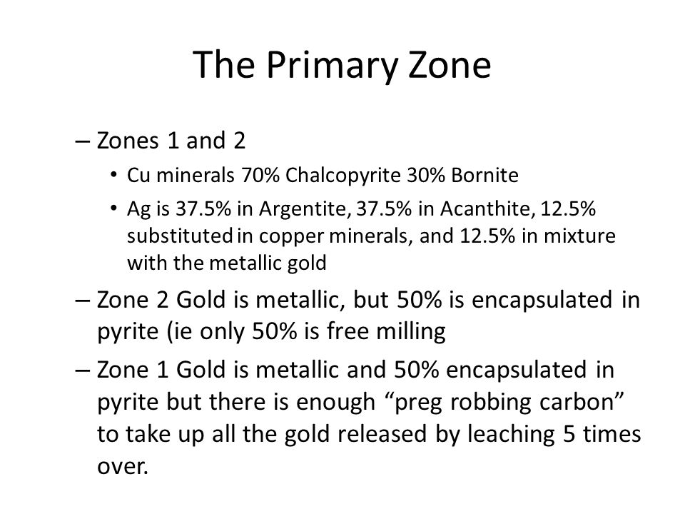 The Primary Zone – Zones 1 and 2 Cu minerals 70% Chalcopyrite 30% Bornite Ag is 37.5% in Argentite, 37.5% in Acanthite, 12.5% substituted in copper minerals, and 12.5% in mixture with the metallic gold – Zone 2 Gold is metallic, but 50% is encapsulated in pyrite (ie only 50% is free milling – Zone 1 Gold is metallic and 50% encapsulated in pyrite but there is enough preg robbing carbon to take up all the gold released by leaching 5 times over.