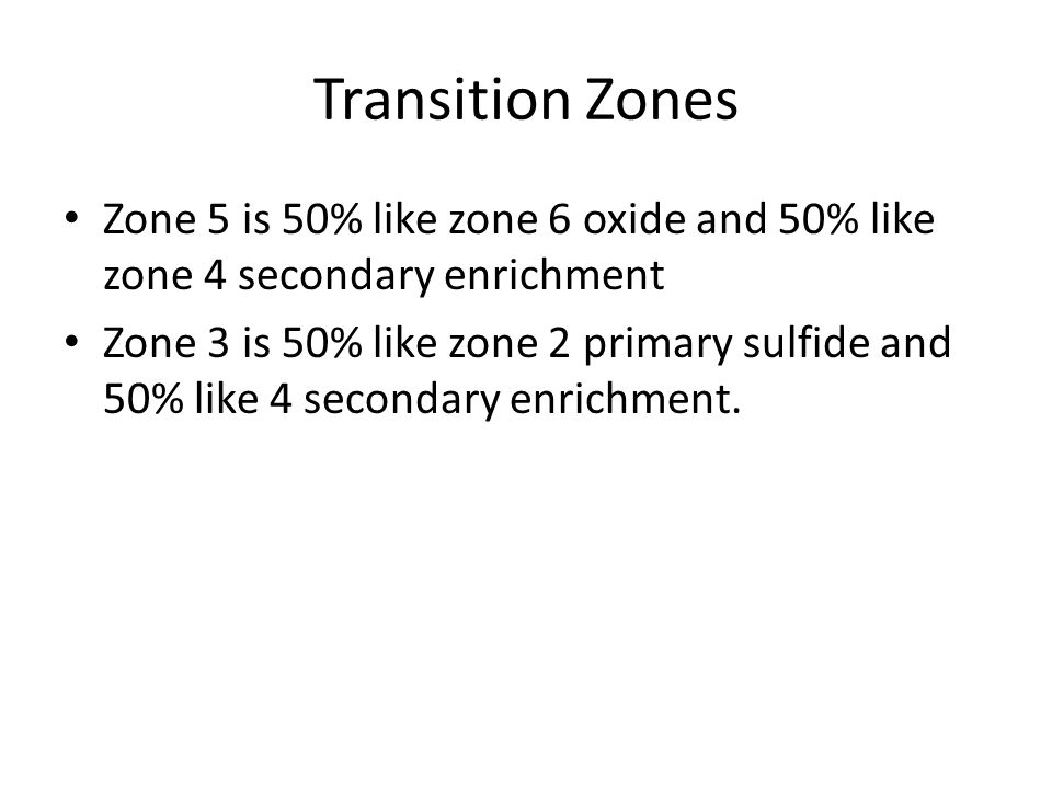 Transition Zones Zone 5 is 50% like zone 6 oxide and 50% like zone 4 secondary enrichment Zone 3 is 50% like zone 2 primary sulfide and 50% like 4 secondary enrichment.