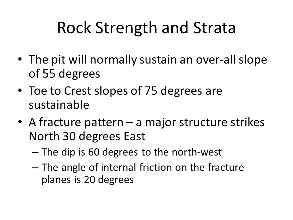 Rock Strength and Strata The pit will normally sustain an over-all slope of 55 degrees Toe to Crest slopes of 75 degrees are sustainable A fracture pattern – a major structure strikes North 30 degrees East – The dip is 60 degrees to the north-west – The angle of internal friction on the fracture planes is 20 degrees