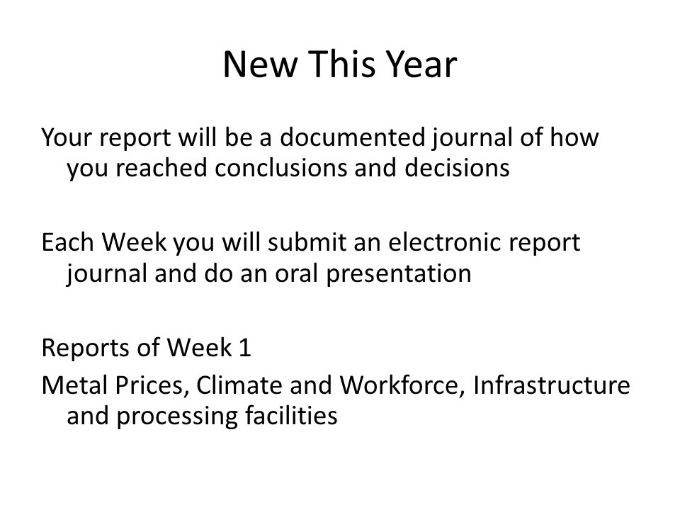 New This Year Your report will be a documented journal of how you reached conclusions and decisions Each Week you will submit an electronic report journal and do an oral presentation Reports of Week 1 Metal Prices, Climate and Workforce, Infrastructure and processing facilities