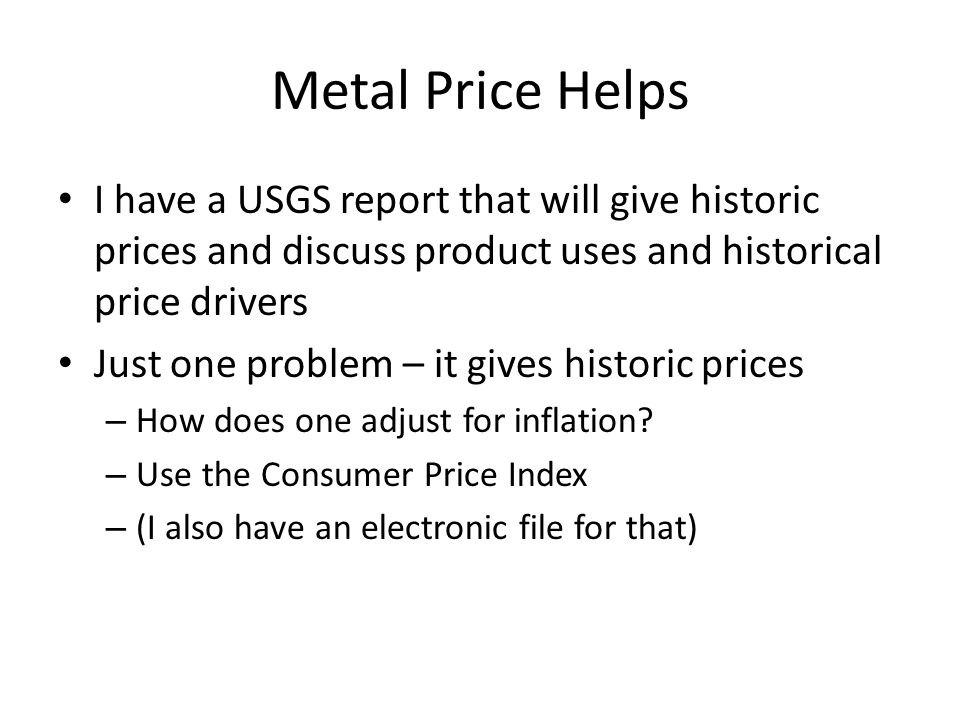 Metal Price Helps I have a USGS report that will give historic prices and discuss product uses and historical price drivers Just one problem – it gives historic prices – How does one adjust for inflation.