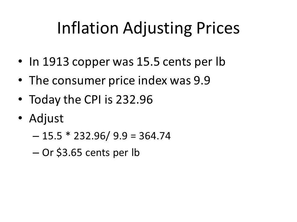 Inflation Adjusting Prices In 1913 copper was 15.5 cents per lb The consumer price index was 9.9 Today the CPI is 232.96 Adjust – 15.5 * 232.96/ 9.9 = 364.74 – Or $3.65 cents per lb