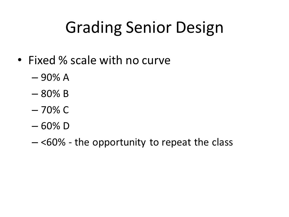 Grading Senior Design Fixed % scale with no curve – 90% A – 80% B – 70% C – 60% D – <60% - the opportunity to repeat the class
