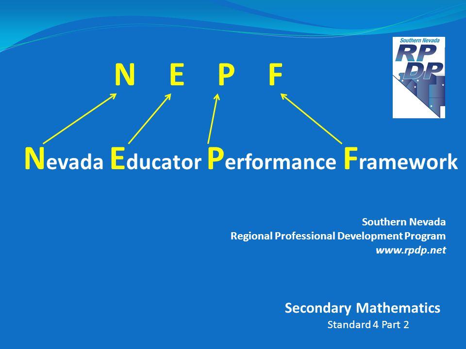 N E P F N evada E ducator P erformance F ramework Southern Nevada Regional Professional Development Program www.rpdp.net Standard 4 Part 2 Secondary M
