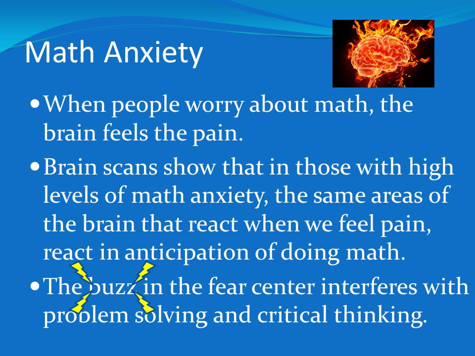 Math Anxiety When people worry about math, the brain feels the pain. Brain scans show that in those with high levels of math anxiety, the same areas o