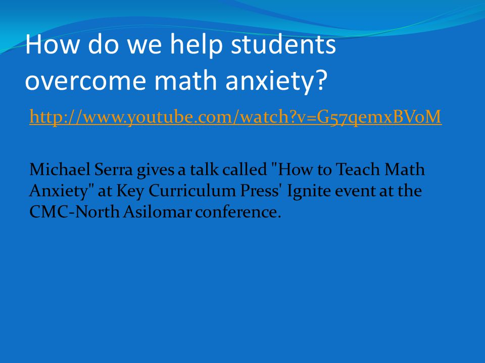 How do we help students overcome math anxiety? http://www.youtube.com/watch?v=G57qemxBVoM Michael Serra gives a talk called