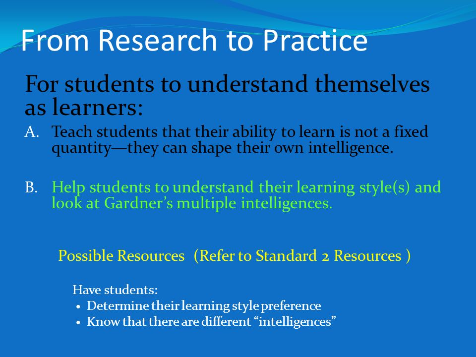 From Research to Practice For students to understand themselves as learners: A. Teach students that their ability to learn is not a fixed quantity—the