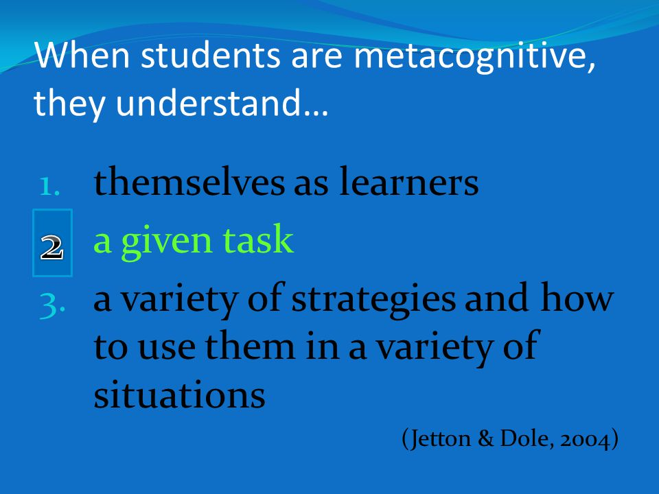 When students are metacognitive, they understand… 1. themselves as learners 2. a given task 3. a variety of strategies and how to use them in a variet