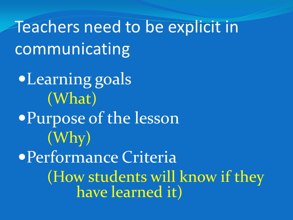 Teachers need to be explicit in communicating Learning goals (What) Purpose of the lesson (Why) Performance Criteria (How students will know if they h