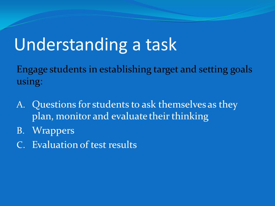 Understanding a task Engage students in establishing target and setting goals using: A. Questions for students to ask themselves as they plan, monitor