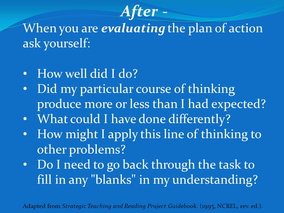 After - When you are evaluating the plan of action ask yourself: How well did I do? Did my particular course of thinking produce more or less than I h