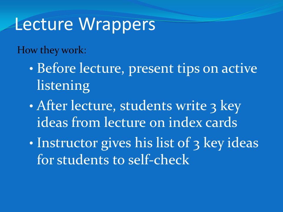Lecture Wrappers How they work: Before lecture, present tips on active listening After lecture, students write 3 key ideas from lecture on index cards