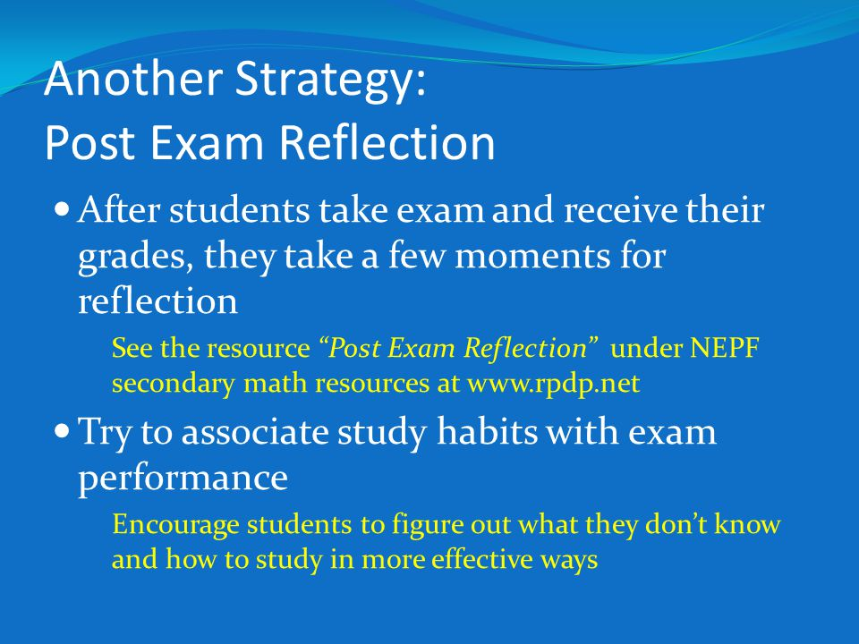 """Another Strategy: Post Exam Reflection After students take exam and receive their grades, they take a few moments for reflection See the resource """"Pos"""