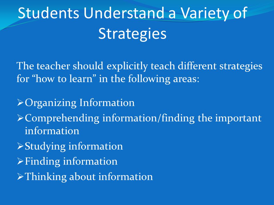 """Students Understand a Variety of Strategies The teacher should explicitly teach different strategies for """"how to learn"""" in the following areas:  Orga"""
