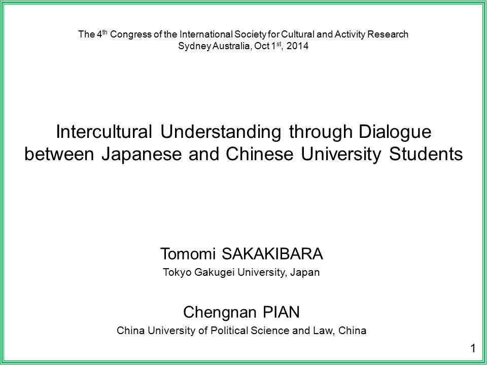 The 4 th Congress of the International Society for Cultural and Activity Research Sydney Australia, Oct 1 st, 2014 Intercultural Understanding through Dialogue between Japanese and Chinese University Students Tomomi SAKAKIBARA Tokyo Gakugei University, Japan Chengnan PIAN China University of Political Science and Law, China 1