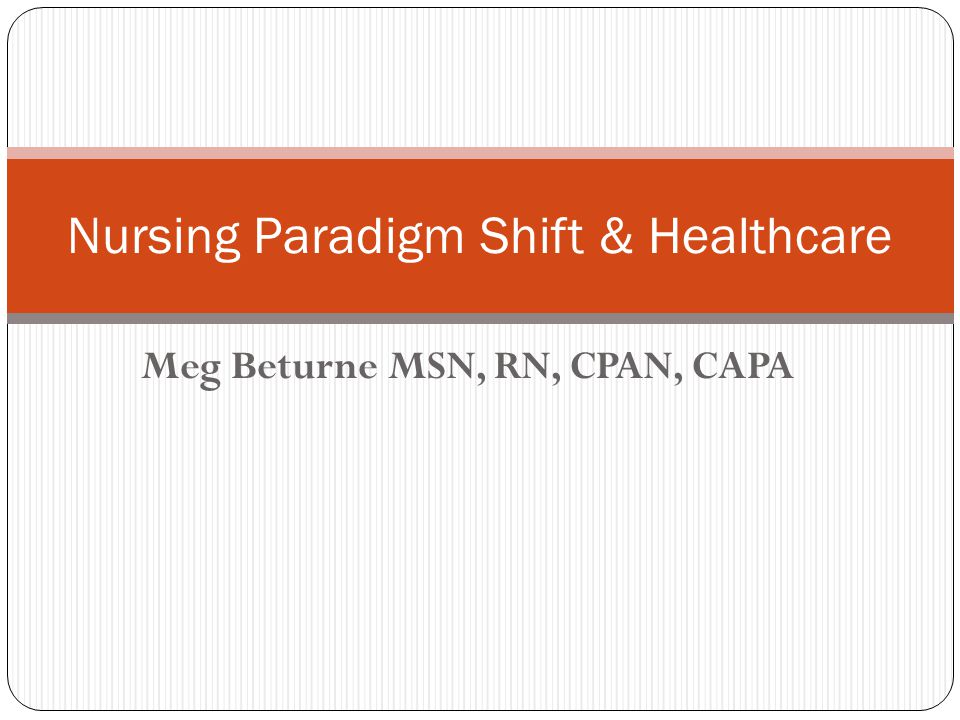 Meg Beturne MSN, RN, CPAN, CAPA Nursing Paradigm Shift & Healthcare