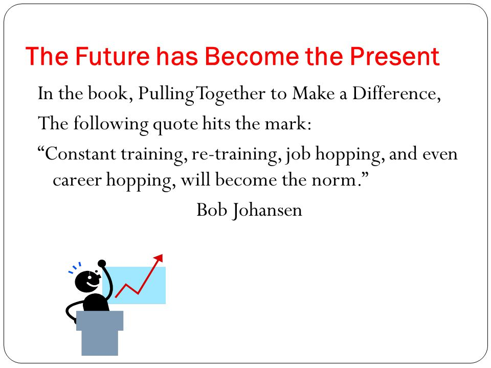 The Future has Become the Present In the book, Pulling Together to Make a Difference, The following quote hits the mark: Constant training, re-training, job hopping, and even career hopping, will become the norm. Bob Johansen