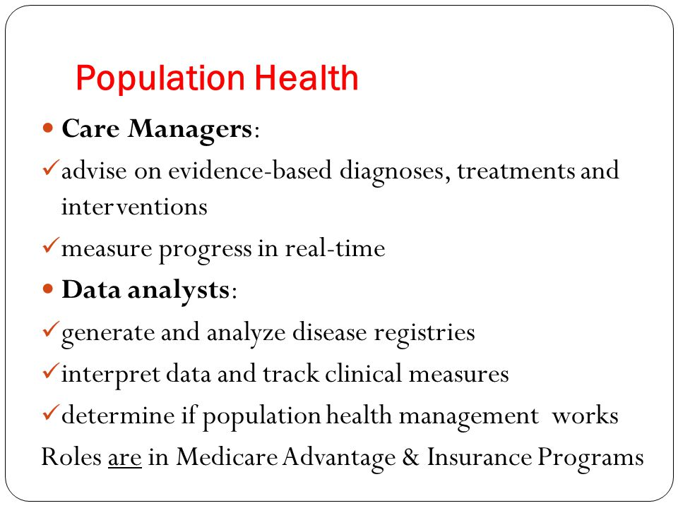 Population Health Care Managers: advise on evidence-based diagnoses, treatments and interventions measure progress in real-time Data analysts: generate and analyze disease registries interpret data and track clinical measures determine if population health management works Roles are in Medicare Advantage & Insurance Programs