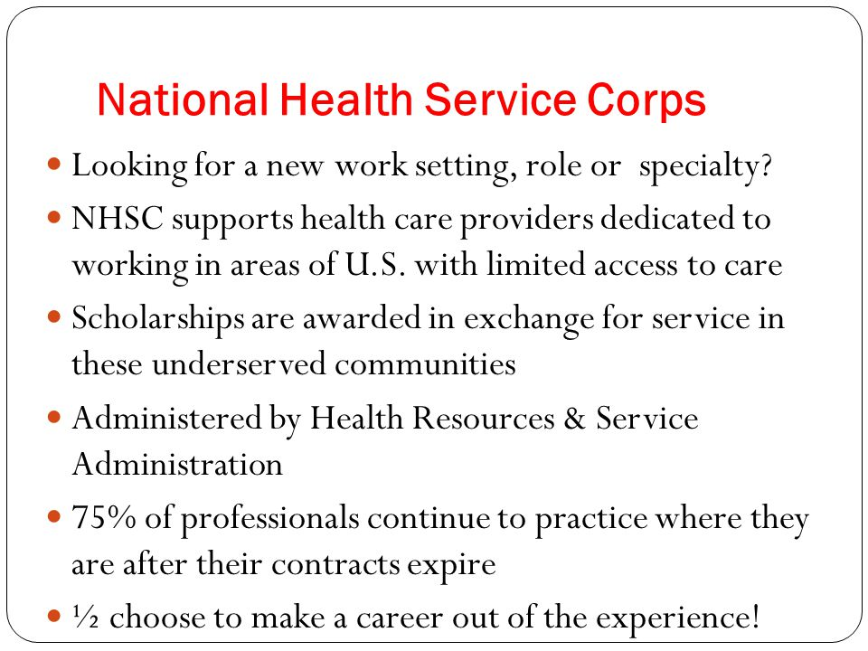 National Health Service Corps Looking for a new work setting, role or specialty? NHSC supports health care providers dedicated to working in areas of