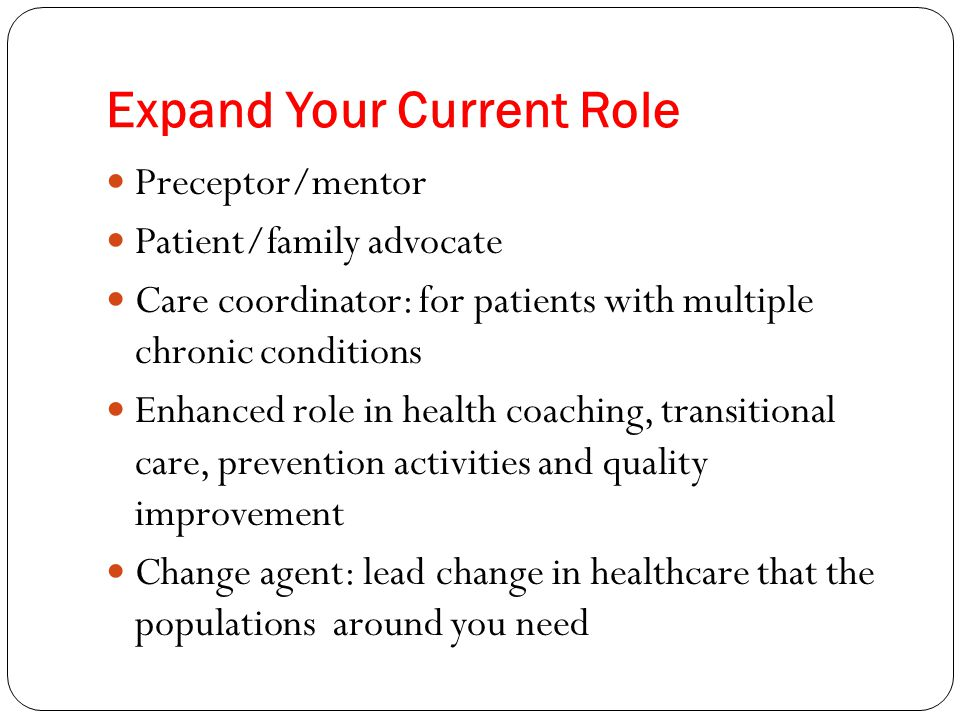 Expand Your Current Role Preceptor/mentor Patient/family advocate Care coordinator: for patients with multiple chronic conditions Enhanced role in hea
