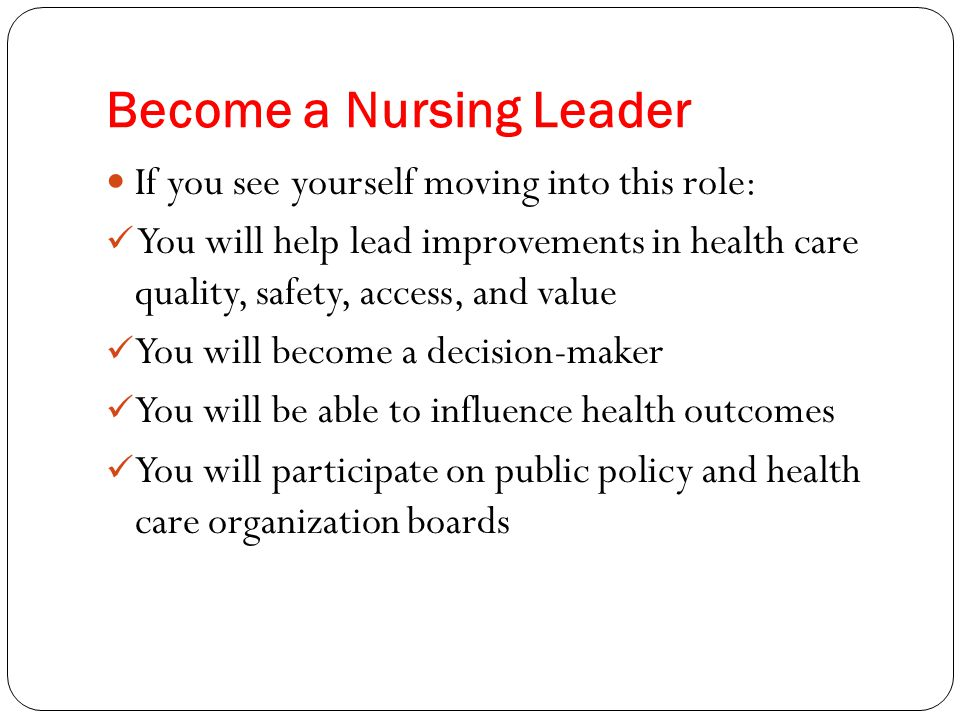Become a Nursing Leader If you see yourself moving into this role: You will help lead improvements in health care quality, safety, access, and value Y