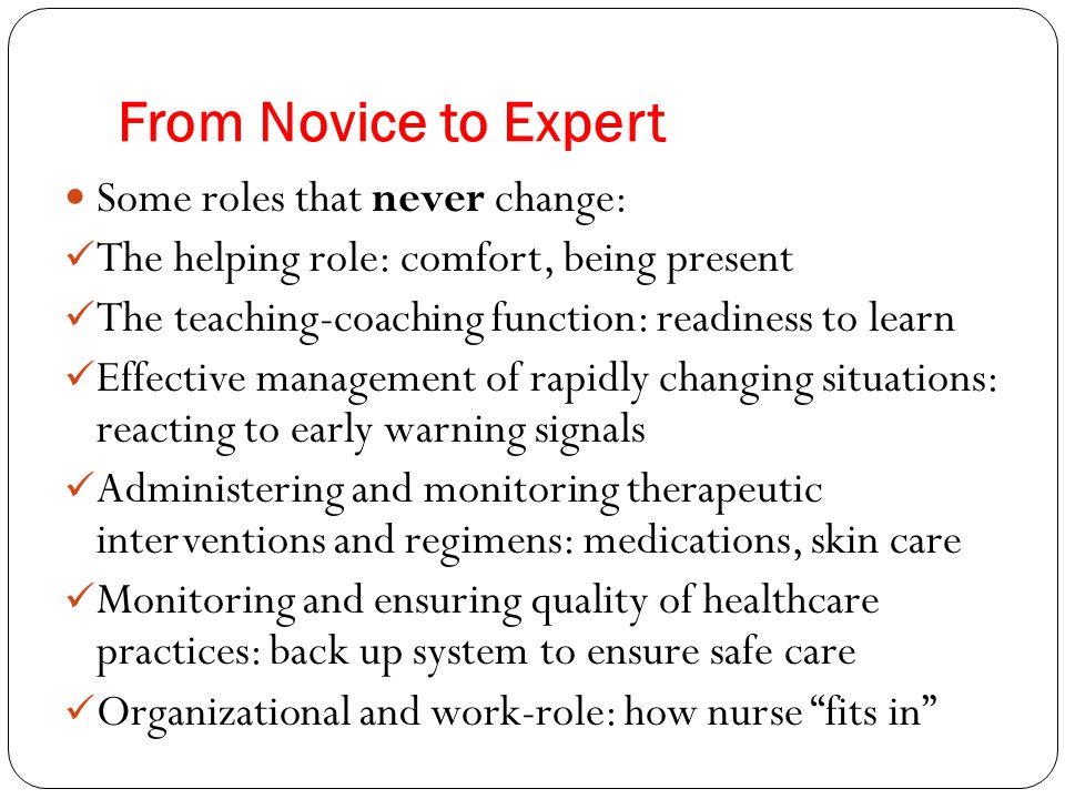 From Novice to Expert Some roles that never change: The helping role: comfort, being present The teaching-coaching function: readiness to learn Effect