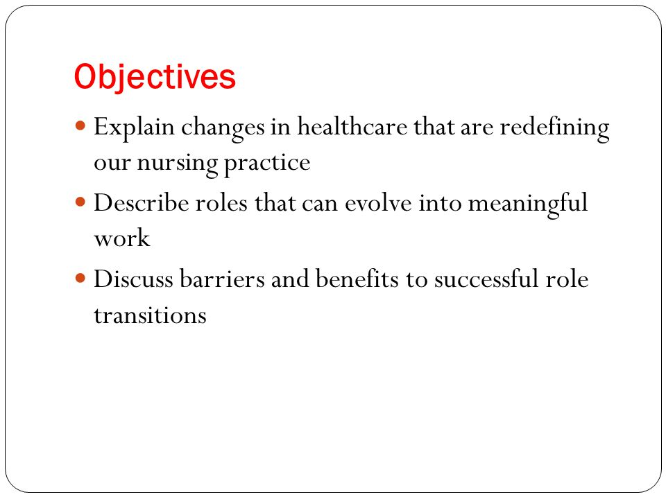 Objectives Explain changes in healthcare that are redefining our nursing practice Describe roles that can evolve into meaningful work Discuss barriers and benefits to successful role transitions