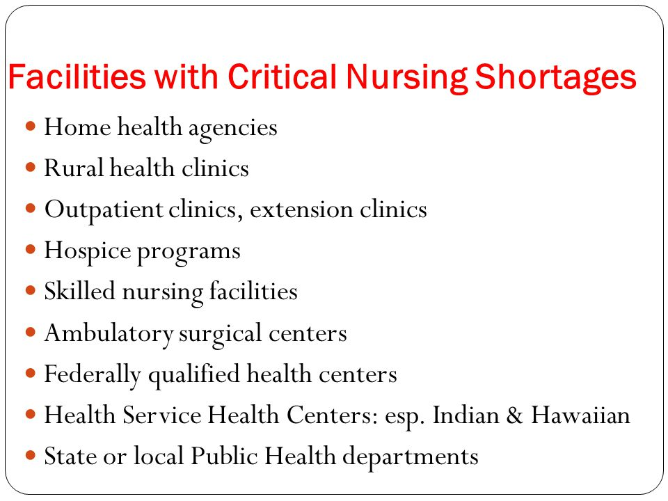 Facilities with Critical Nursing Shortages Home health agencies Rural health clinics Outpatient clinics, extension clinics Hospice programs Skilled nursing facilities Ambulatory surgical centers Federally qualified health centers Health Service Health Centers: esp.
