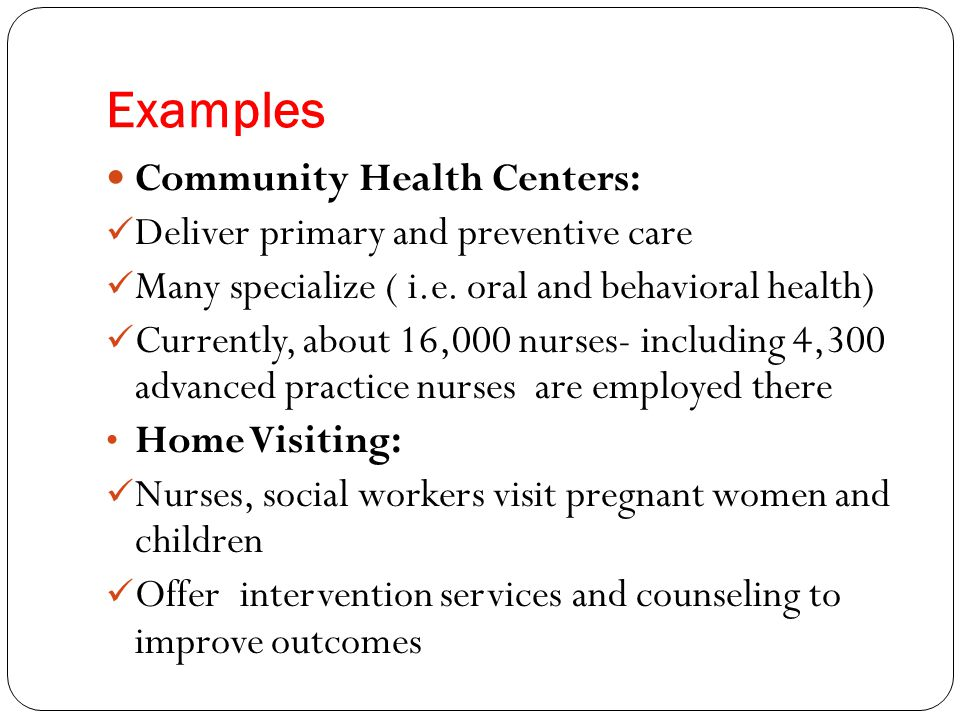 Examples Community Health Centers: Deliver primary and preventive care Many specialize ( i.e. oral and behavioral health) Currently, about 16,000 nurs