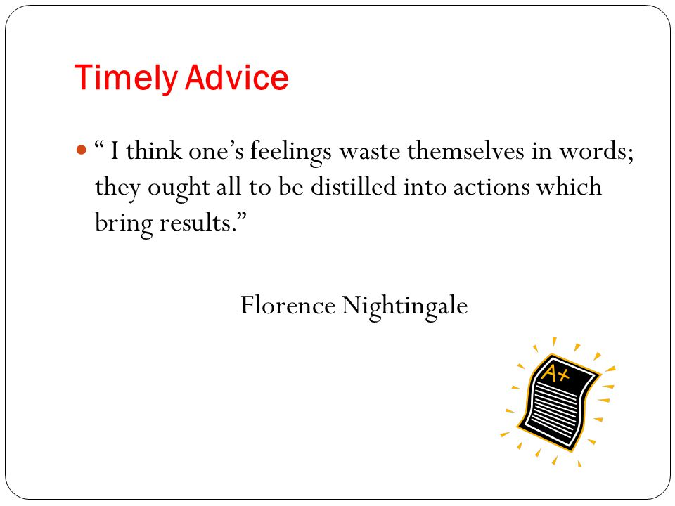 Timely Advice I think one's feelings waste themselves in words; they ought all to be distilled into actions which bring results. Florence Nightingale
