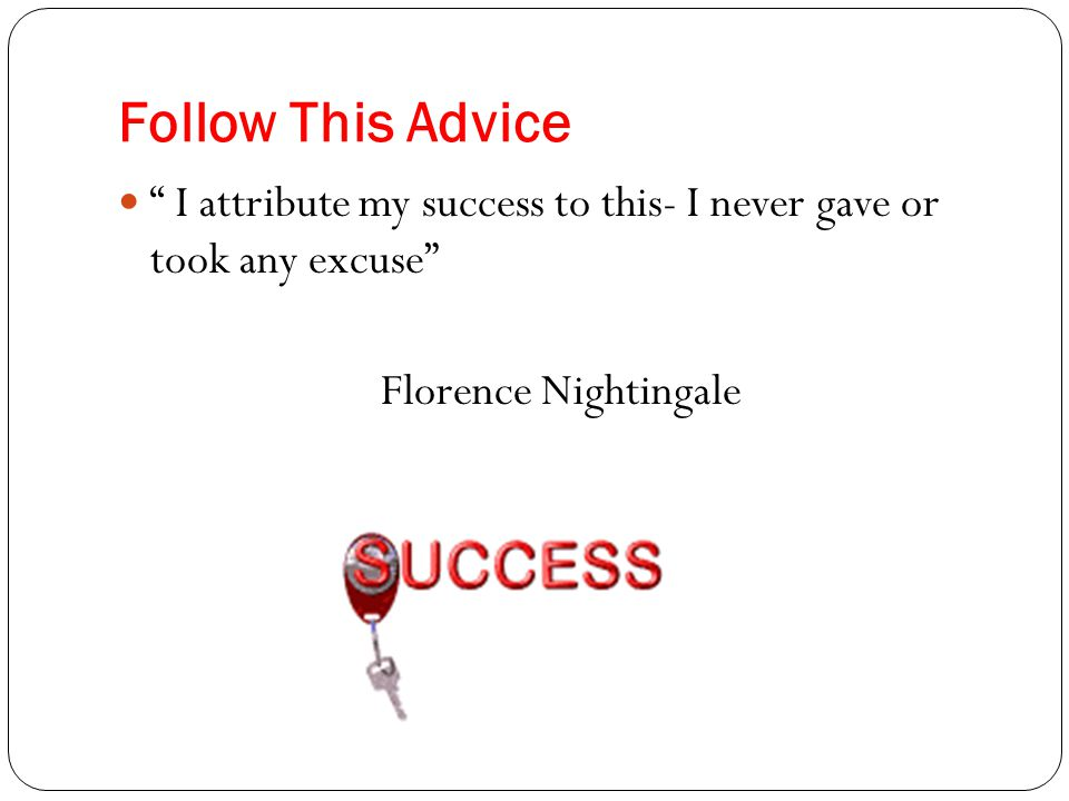 Follow This Advice I attribute my success to this- I never gave or took any excuse Florence Nightingale