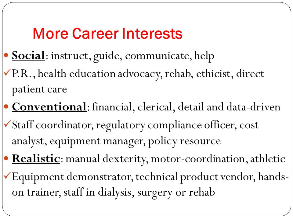 More Career Interests Social: instruct, guide, communicate, help P.R., health education advocacy, rehab, ethicist, direct patient care Conventional: financial, clerical, detail and data-driven Staff coordinator, regulatory compliance officer, cost analyst, equipment manager, policy resource Realistic: manual dexterity, motor-coordination, athletic Equipment demonstrator, technical product vendor, hands- on trainer, staff in dialysis, surgery or rehab
