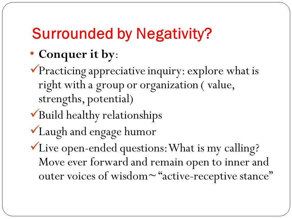 Surrounded by Negativity? Conquer it by: Practicing appreciative inquiry: explore what is right with a group or organization ( value, strengths, poten
