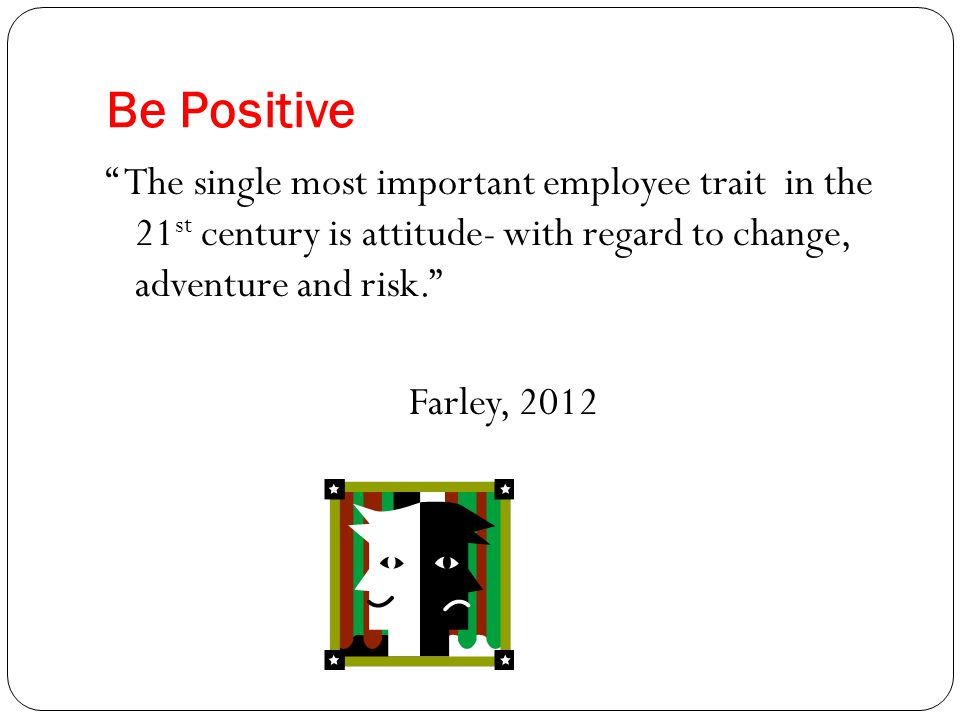 Be Positive The single most important employee trait in the 21 st century is attitude- with regard to change, adventure and risk. Farley, 2012