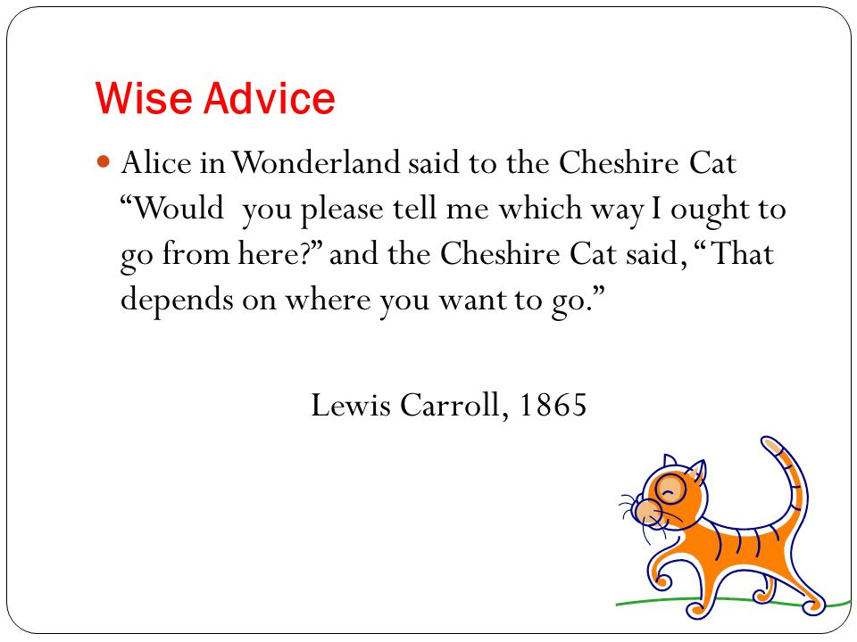 Wise Advice Alice in Wonderland said to the Cheshire Cat Would you please tell me which way I ought to go from here? and the Cheshire Cat said, That depends on where you want to go. Lewis Carroll, 1865