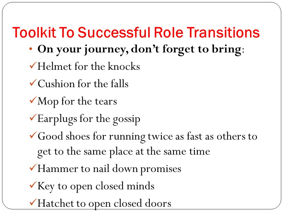 Toolkit To Successful Role Transitions On your journey, don't forget to bring: Helmet for the knocks Cushion for the falls Mop for the tears Earplugs for the gossip Good shoes for running twice as fast as others to get to the same place at the same time Hammer to nail down promises Key to open closed minds Hatchet to open closed doors