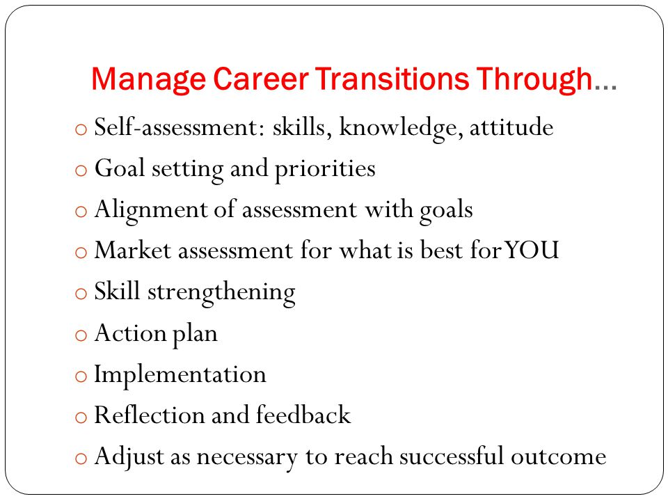 Manage Career Transitions Through… o Self-assessment: skills, knowledge, attitude o Goal setting and priorities o Alignment of assessment with goals o Market assessment for what is best for YOU o Skill strengthening o Action plan o Implementation o Reflection and feedback o Adjust as necessary to reach successful outcome